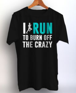 I Run To Burn Off The Crazy Mens and Womens Printed T-Shirt