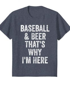 Baseball and Beer That's Why I'm Here T-shirt