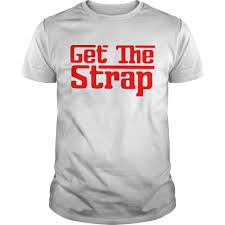 Get The Strap T-shirt