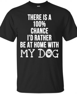 There is a 100% Chance I'd Rather Be at Home With My Dog T-shirt