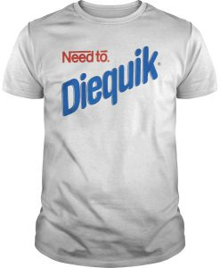 Need Diequik T-shirt