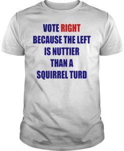 Vote Right Because The Left Is Nuttier Than A Squirrel Turd T-shirt