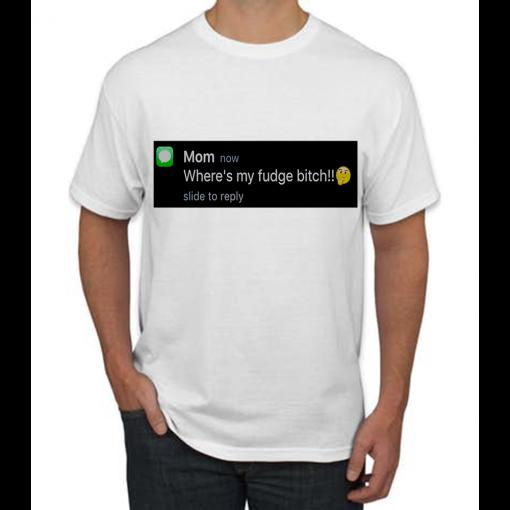 Where's My Fudge Bitch !! T-shirt