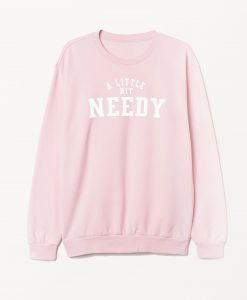 A Little Bit Needy Ariana Grande Sweatshirt