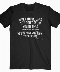 When You are Dead Sarcastic Adult Humor Novelty Funny T-shirt