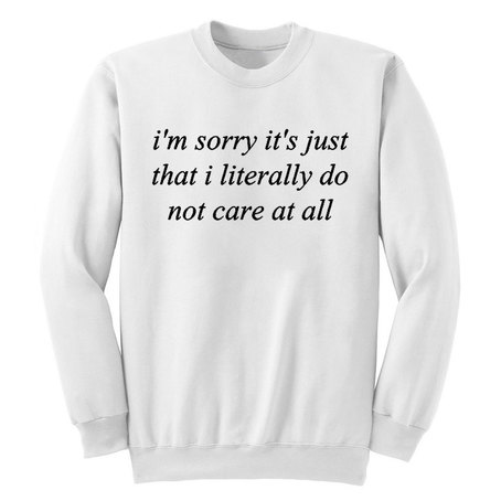 I'm Sorry It's Just That I Literally Do No Care At All Sweatshirt